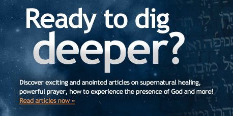 Ready to dig  deeper? Discover exciting and anointed articles on supernatural healing, powerful prayer, how to experience the presence of God and more!  Read articles now